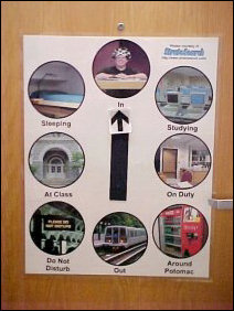"Speaking of ""where am I"", I overhauled my locator sign for 2002, with new and bigger pictures. Now, ""In"" shows me from Microwave Cooking, ""Studying"" shows Wampler Hall's computer lab, ""On Duty"" shows the Potomac Hall Office, ""Around Potomac"" shows the vending machines, ""Out"" shows the Metro up in DC, ""Do Not Disturb"" shows a modified version of a Metro sign in one of their stations, ""At Class"" shows the entrance to Maury Hall (home of my new major, Public Administration), and ""Sleeping"" shows the same picture as last year - my bed from my room sophomore year."